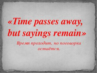 Время проходит, но поговорка остаётся. «Time passes away, but sayings remain»