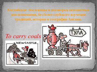To carry coals to Newcastle. Возить уголь в Ньюкасл. Английские пословицы и п
