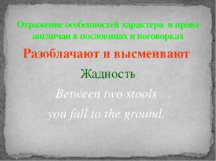 Разоблачают и высмеивают Жадность Between two stools you fall to the ground.