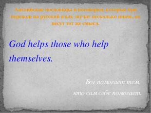 God helps those who help themselves. Бог помогает тем, кто сам себе помогает.
