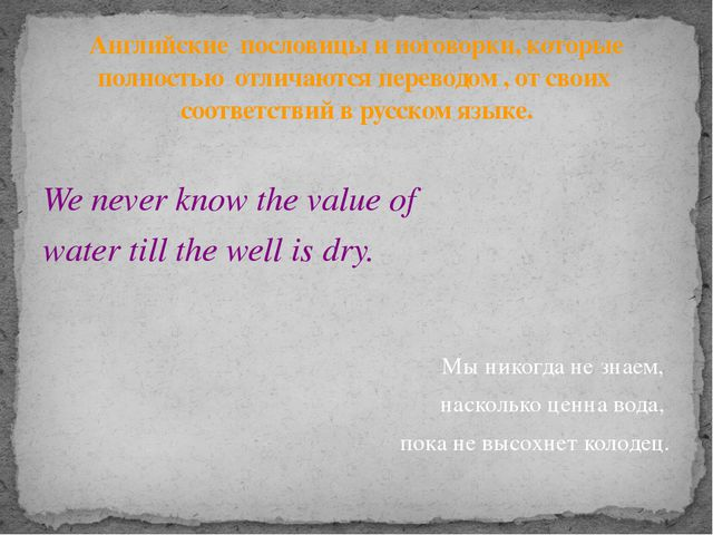 We never know the value of water till the well is dry. Мы никогда не знаем, н...