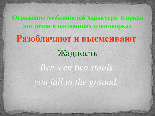 Разоблачают и высмеивают Жадность Between two stools you fall to the ground....