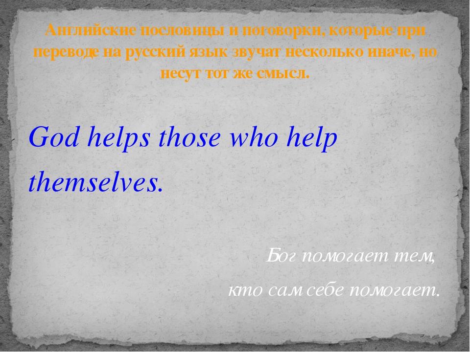 God helps those who help themselves. Бог помогает тем, кто сам себе помогает....