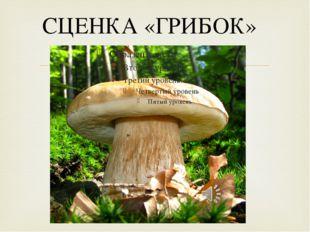 СЦЕНКА «ГРИБОК» 