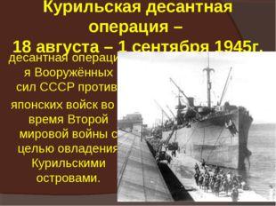 Курильская десантная операция – 18 августа – 1 сентября 1945г. десантнаяопе