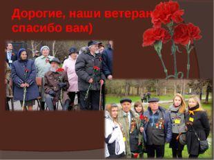 Дорогие, наши ветераны, спасибо вам)