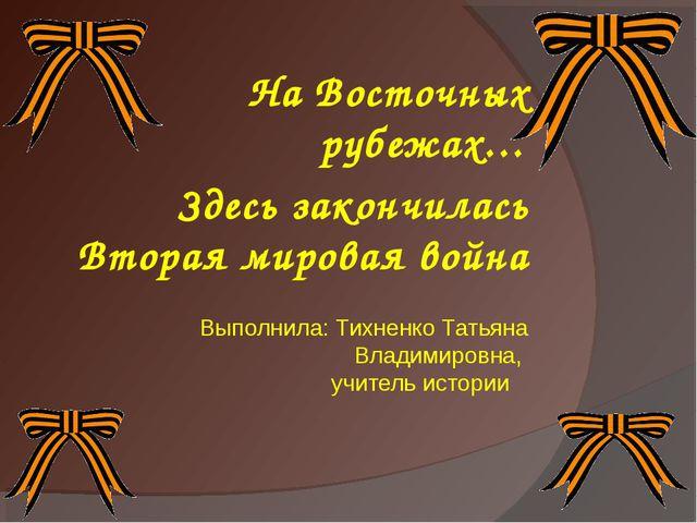 На Восточных рубежах… Здесь закончилась Вторая мировая война Выполнила: Тихне...