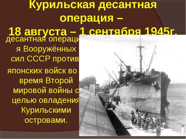 Курильская десантная операция – 18 августа – 1 сентября 1945г. десантнаяопе...