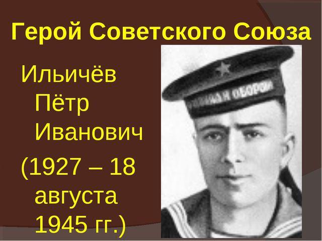 Герой Советского Союза Ильичёв Пётр Иванович (1927 – 18 августа 1945 гг.)