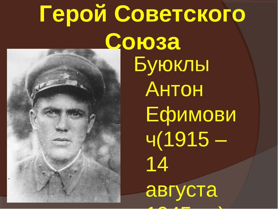 Герой Советского Союза Буюклы Антон Ефимович(1915 – 14 августа 1945 гг.)