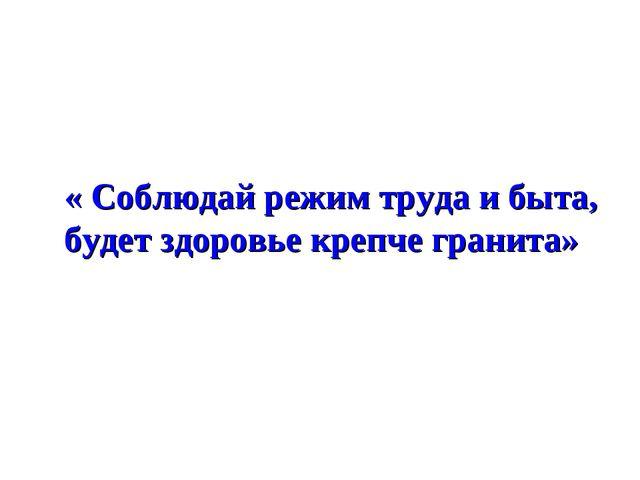 « Соблюдай режим труда и быта, будет здоровье крепче гранита»