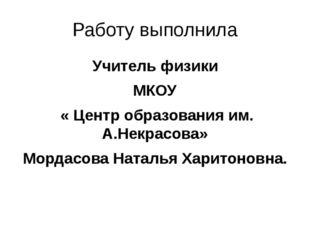 Работу выполнила Учитель физики МКОУ « Центр образования им. А.Некрасова» Мор