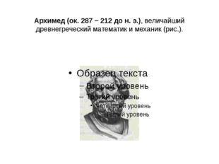 Архимед (ок. 287 − 212 до н. э.), величайший древнегреческий математик и мех