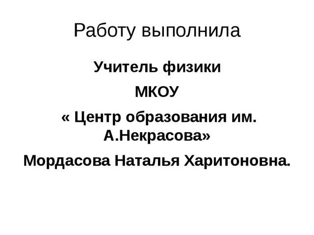 Работу выполнила Учитель физики МКОУ « Центр образования им. А.Некрасова» Мор...