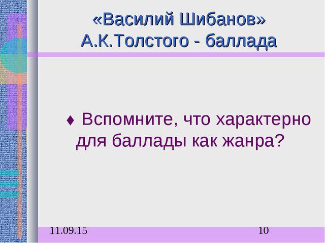 «Василий Шибанов» А.К.Толстого - баллада  Вспомните, что характерно для балл...