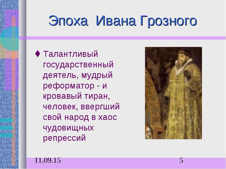 Эпоха Ивана Грозного Талантливый государственный деятель, мудрый реформатор...