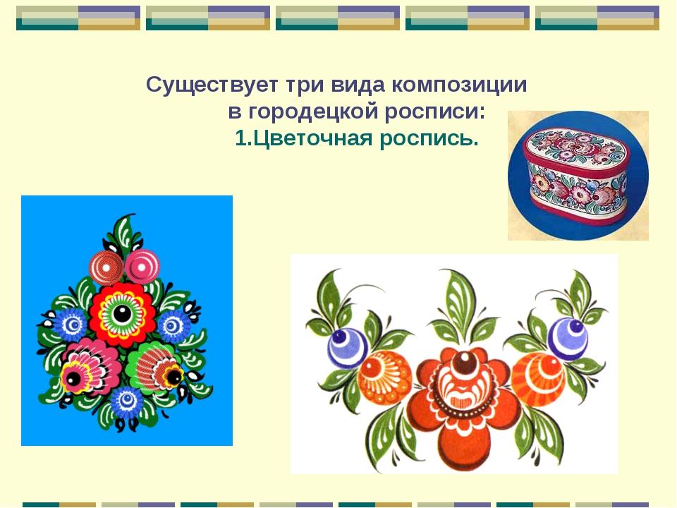 Существует три вида композиции в городецкой росписи: 1.Цветочная роспись.