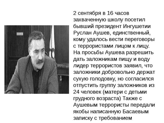 2 сентября в 16 часов захваченную школу посетил бывший президент Ингушетии Ру...