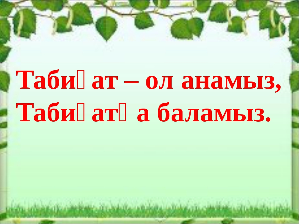 Табиғат – ол анамыз, Табиғатқа баламыз.