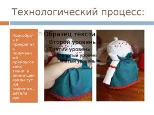 Технологический процесс: Присобрать и прикрепить полученный прямоугольник тка