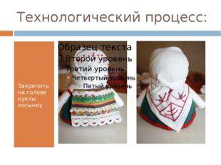 Технологический процесс: Закрепить на голове куклы косынку