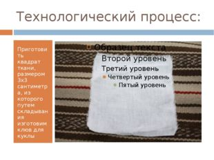 Технологический процесс: Приготовить квадрат ткани, размером 3х3 сантиметра,