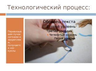 Технологический процесс: Перевязываем пучок нитками и закрепляем, получается