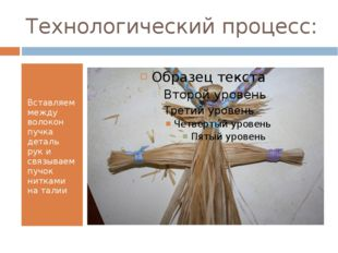 Технологический процесс: Вставляем между волокон пучка деталь рук и связываем