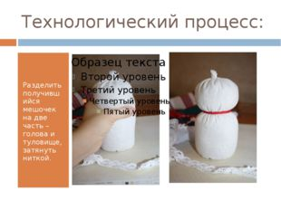 Технологический процесс: Разделить получившийся мешочек на две часть – голова
