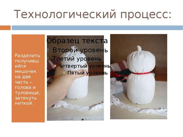 Технологический процесс: Разделить получившийся мешочек на две часть – голова...
