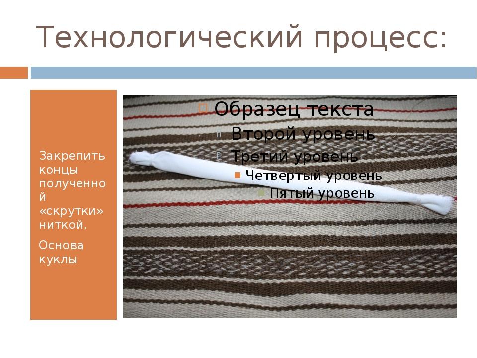 Технологический процесс: Закрепить концы полученной «скрутки» ниткой. Основа...