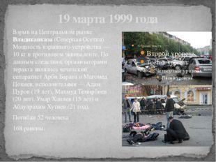 19 марта 1999 года Взрыв на Центральном рынке Владикавказа (Северная Осетия).