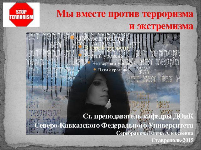 Мы вместе против терроризма и экстремизма Ст. преподаватель кафедры ДОиК Севе...