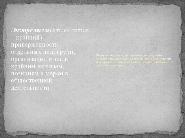 Экстремизм (лат. extremus – крайний) – приверженность отдельных лиц, групп, о...