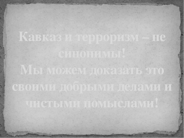 Кавказ и терроризм – не синонимы! Мы можем доказать это своими добрыми делами...