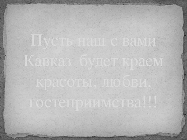 Пусть наш с вами Кавказ будет краем красоты, любви, гостеприимства!!!