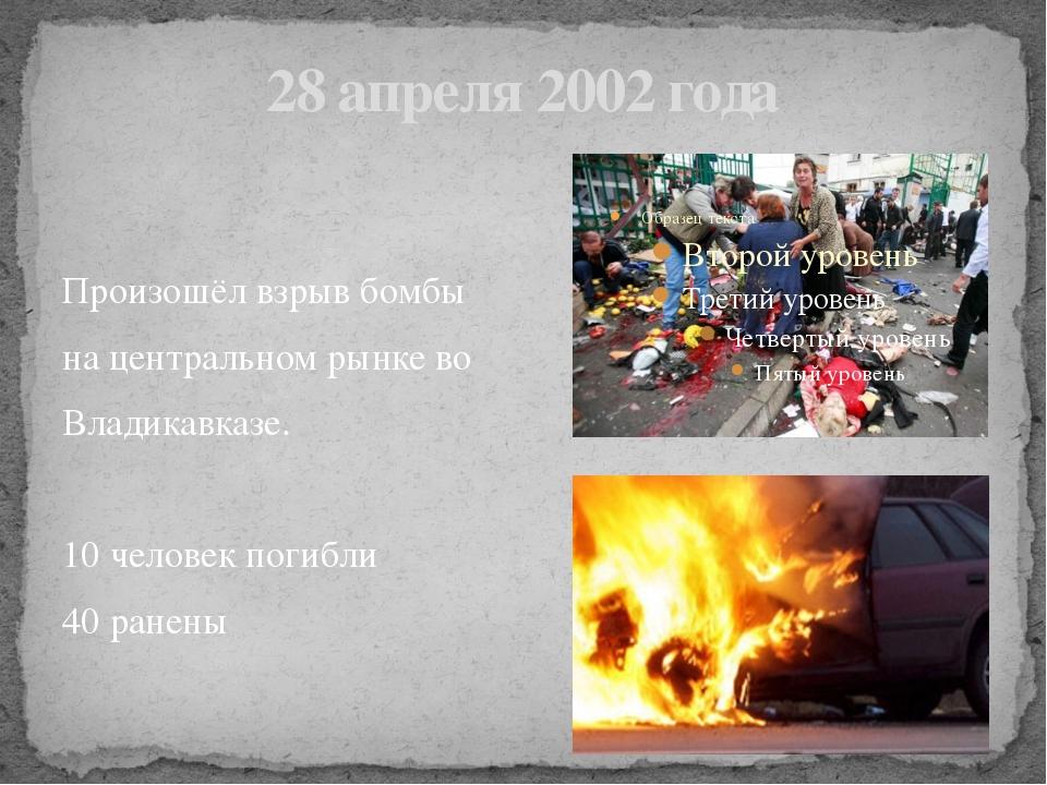 28 апреля 2002 года Произошёл взрыв бомбы на центральном рынке во Владикавказ...