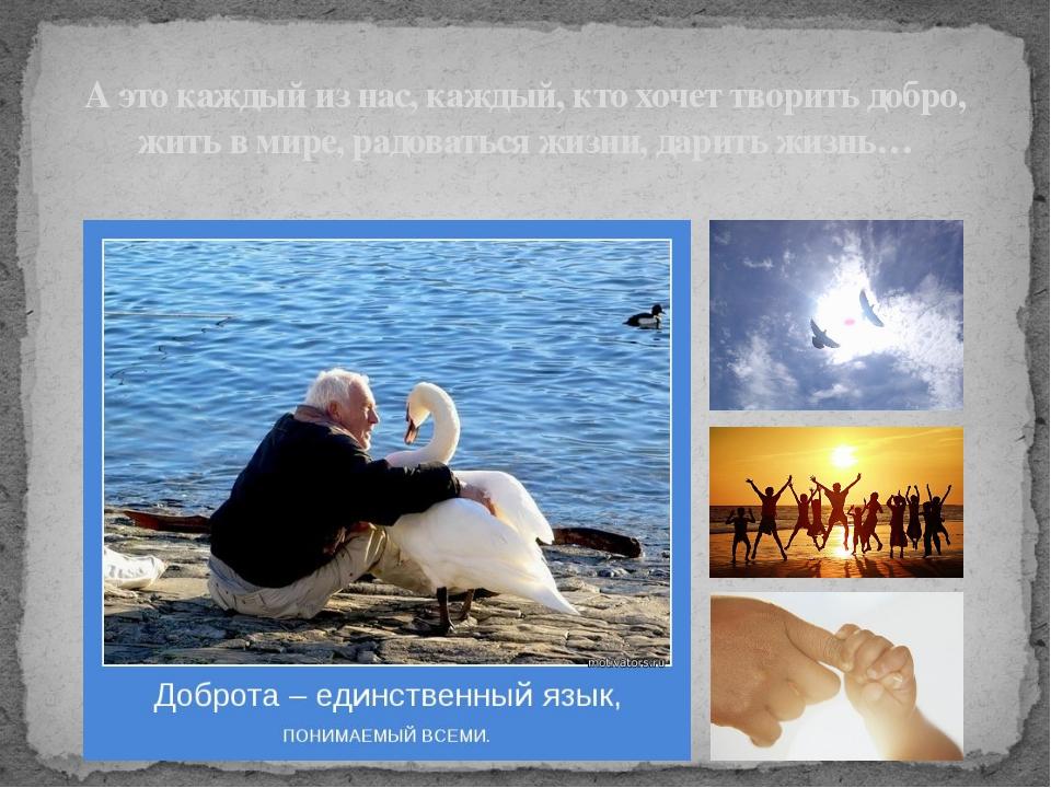 А это каждый из нас, каждый, кто хочет творить добро, жить в мире, радоваться...