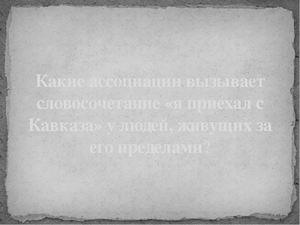 Какие ассоциации вызывает словосочетание «я приехал с Кавказа» у людей, живущ...