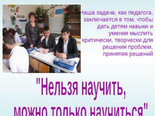 Наша задача, как педагога, заключается в том, чтобы дать детям навыки и умени