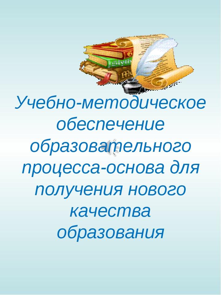 Учебно-методическое обеспечение образовательного процесса-основа для получен...