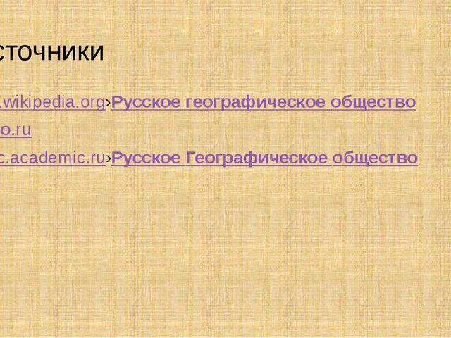 Источники ru.wikipedia.org›Русскоегеографическоеобщество rgo.ru dic.academi...