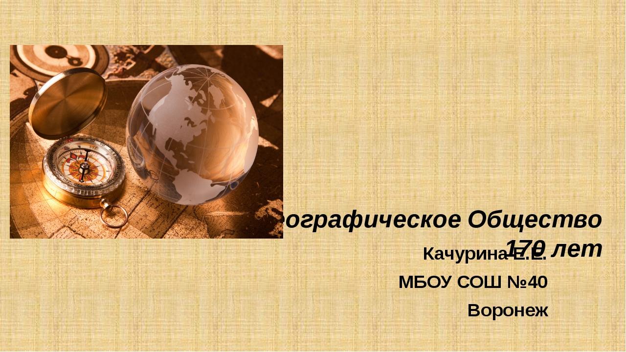 Русское Географическое Общество 170 лет Качурина Е.Е. МБОУ СОШ №40 Воронеж
