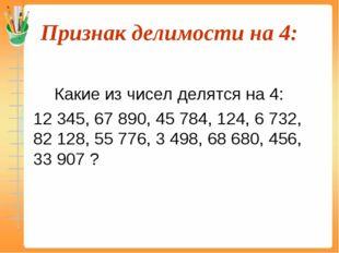 Признак делимости на 4:  Какие из чисел делятся на 4: 12 345, 67 890, 45