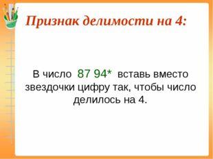 Признак делимости на 4:  В число 87 94* вставь вместо звездочки цифру так,