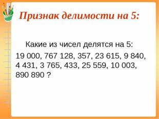 Признак делимости на 5:  Какие из чисел делятся на 5: 19 000, 767 128, 35