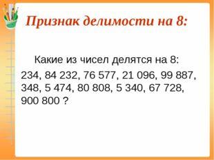 Признак делимости на 8:  Какие из чисел делятся на 8: 234, 84 232, 76 577