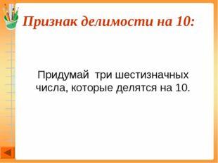 Признак делимости на 10:  Придумай три шестизначных числа, которые делятся