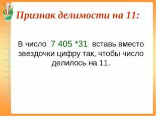 Признак делимости на 11:  В число 7 405 *31 вставь вместо звездочки цифру т
