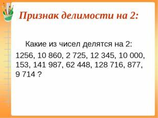 Признак делимости на 2:  Какие из чисел делятся на 2: 1256, 10 860, 2 725